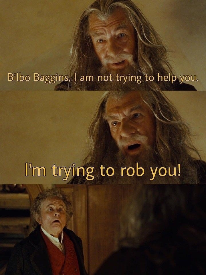 Human - Bilbo Baggins, I am not trying to help you. I'm trying to rob you!