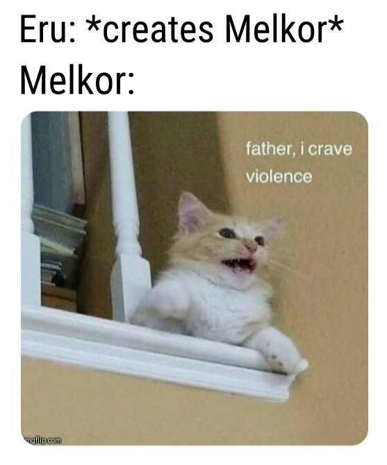 Cat - Eru: *creates Melkor* Melkor: father, i crave violence ngfilipcom