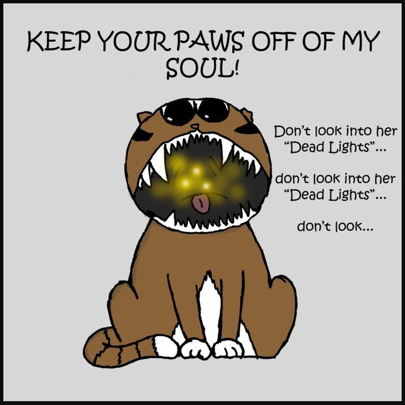 """Cartoon - KEEP YOUR PAWS OFF OF MY SOUL! Don't look into her """"Dead Lights""""... don't look into her """"Dead Lights""""... don't look..."""