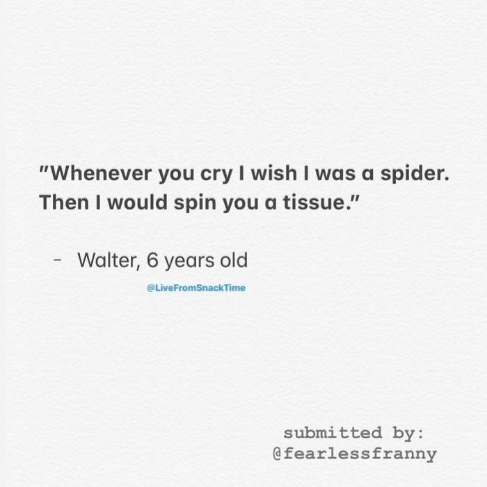 """Text - """"Whenever you cry I wish I was a spider. Then I would spin you a tissue."""" Walter, 6 years old @LiveFromSnackTime submitted by: @fearlessfranny"""