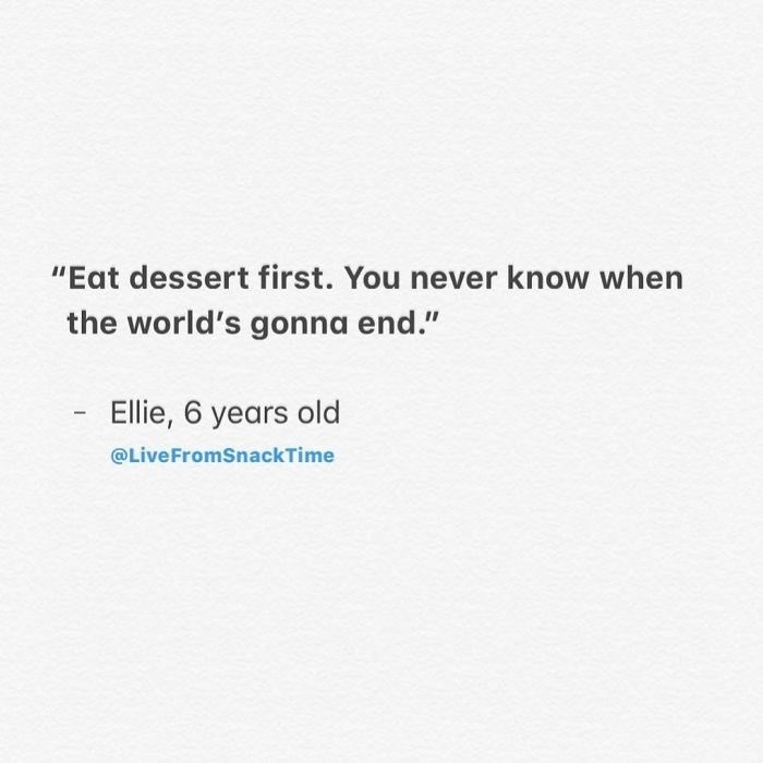 """Text - """"Eat dessert first. You never know when the world's gonna end."""" - Ellie, 6 years old @LiveFromSnackTime"""
