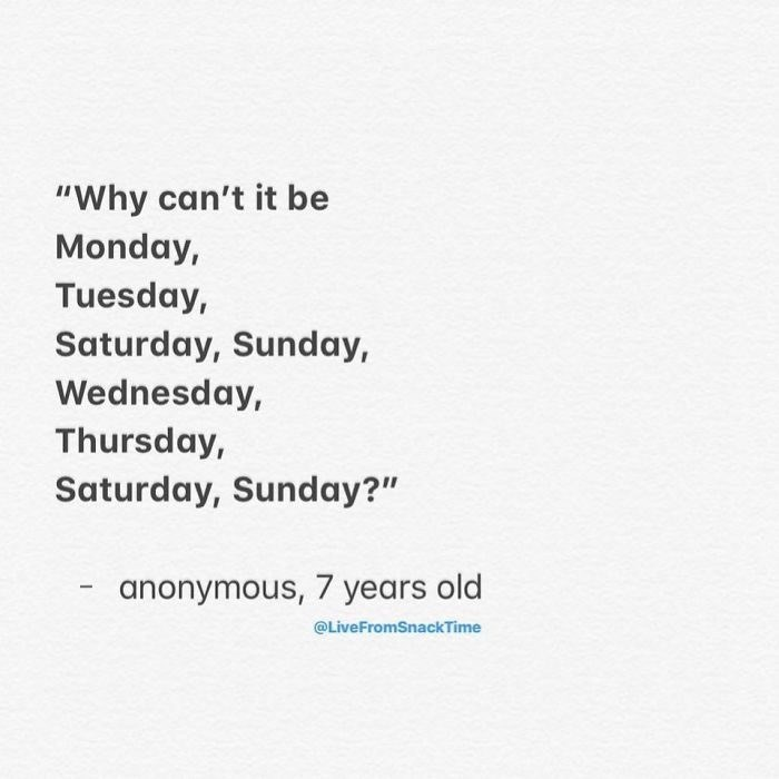 """Text - """"Why can't it be Monday, Tuesday, Saturday, Sunday, Wednesday, Thursday, Saturday, Sunday?"""" anonymous, 7 years old @LiveFromSnackTime"""