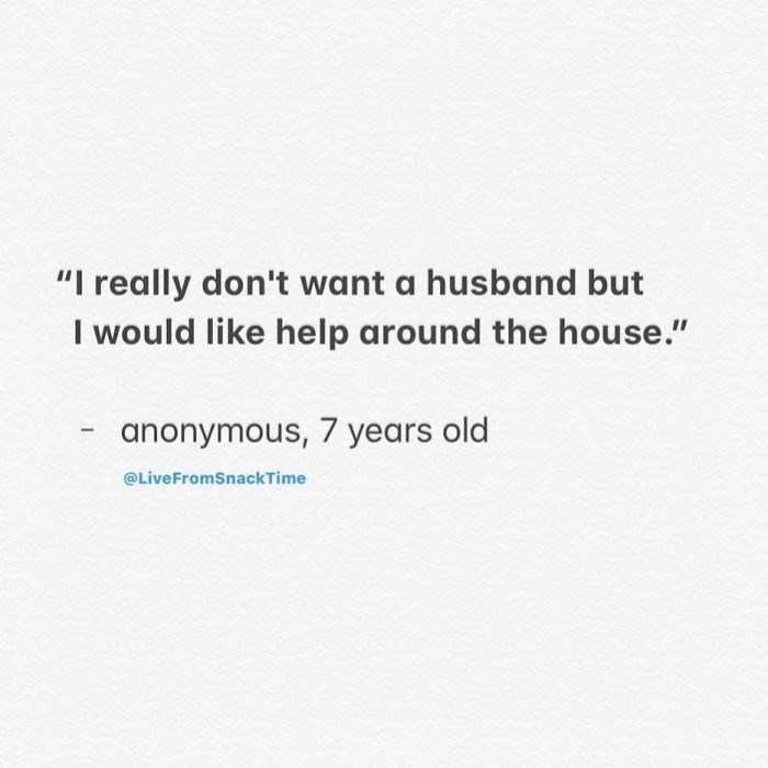 """Text - """"I really don't want a husband but I would like help around the house."""" anonymous, 7 years old @LiveFromSnackTime"""