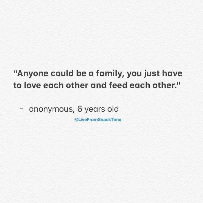"""Text - """"Anyone could be a family, you just have to love each other and feed each other."""" anonymous, 6 years old @LiveFromSnackTime"""