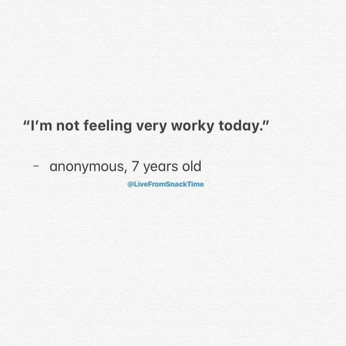 """Text - """"I'm not feeling very worky today."""" anonymous, 7 years old @LiveFromSnackTime"""