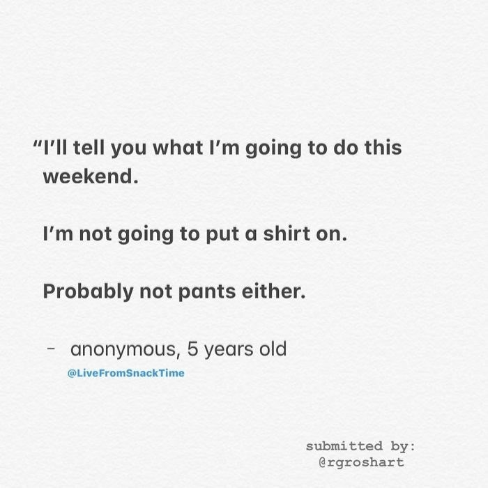 """Text - """"'ll tell you what I'm going to do this weekend. I'm not going to put a shirt on. Probably not pants either. anonymous, 5 years old @LiveFromSnackTime submitted by: @rgroshart"""