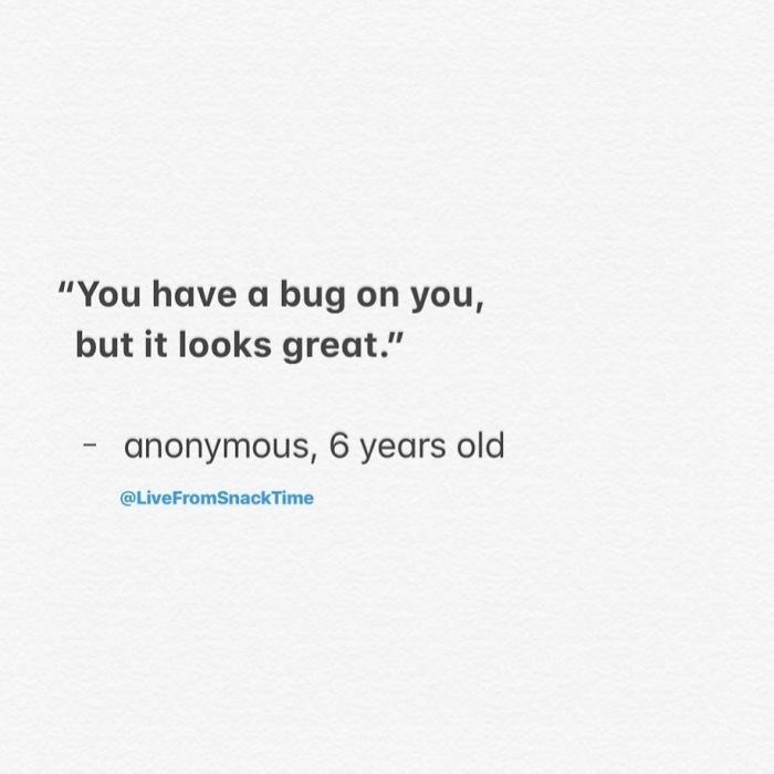 """Text - """"You have a bug on you, but it looks great."""" anonymous, 6 years old @LiveFromSnackTime"""