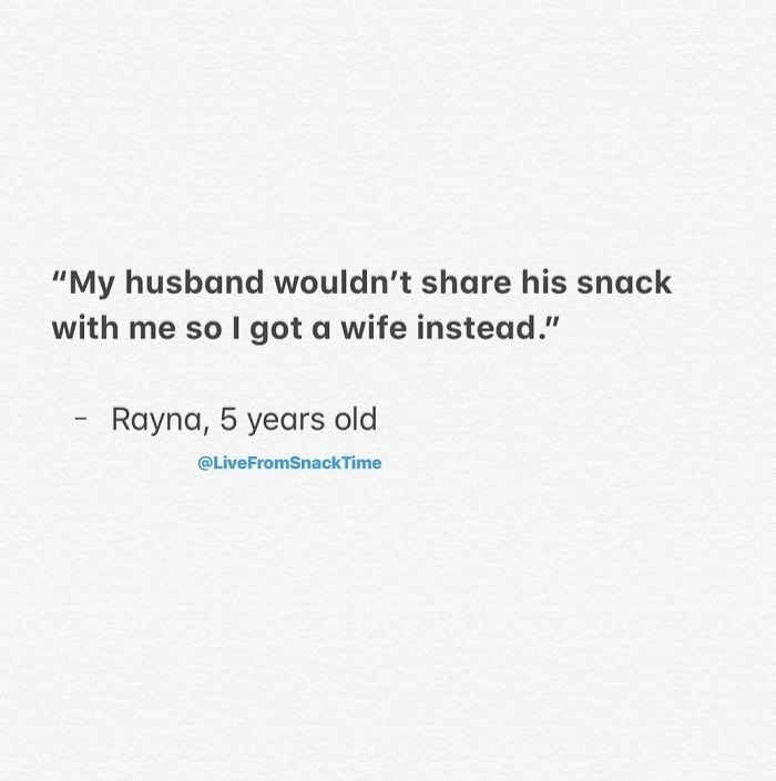 """Text - """"My husband wouldn't share his snack with me so I got a wife instead."""" Rayna, 5 years old @LiveFromSnackTime"""