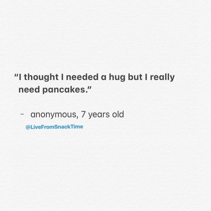 """Text - """"I thought I needed a hug but I really need pancakes."""" anonymous, 7 years old @LiveFromSnackTime"""