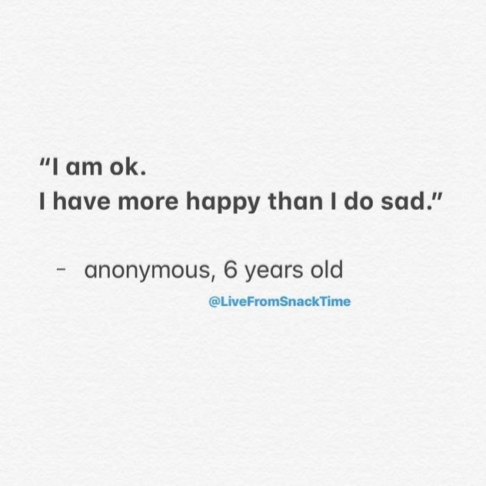 """Text - """"I am ok. I have more happy than I do sad."""" anonymous, 6 years old @LiveFromSnackTime"""