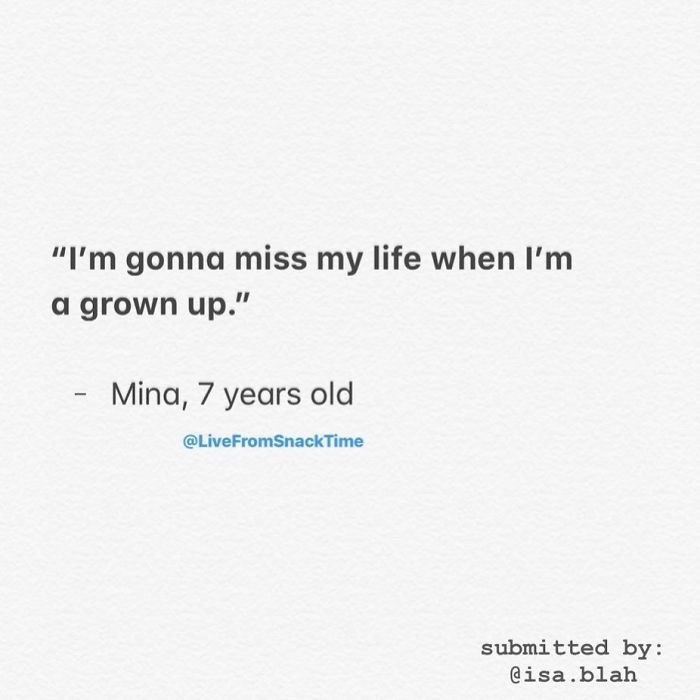 """Text - """"I'm gonna miss my life when I'm a grown up."""" Mina, 7 years old @LiveFromSnackTime submitted by: @isa.blah"""