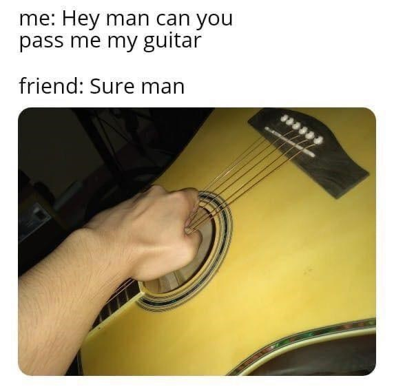 "Funny meme that reads, ""Me: Hey man can you pass me my guitar; friend: Sure man"" above a photo of someone holding up a guitar by its strings"