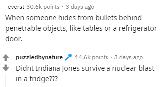 Text - -everst 30.6k points · 3 days ago When someone hides from bullets behind penetrable objects, like tables or a refrigerator door. / 14.6k points · 3 days ago puzzledbynature Didnt Indiana Jones survive a nuclear blast in a fridge???