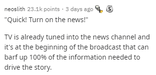 """Text - neoslith 23.1k points · 3 days ago """"Quick! Turn on the news!"""" TV is already tuned into the news channel and it's at the beginning of the broadcast that can barf up 100% of the information needed to drive the story."""