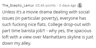 Text - The_Sceptic_Lemur 20.6k points · 3 days ago 3 Unless it's a movie drama dealing with social issues (in particular poverty), everyone has such fucking nice flats. College drop-out with part time barista job?! - why yes, the spacious loft with a view over Manhattans skyline is just down my alley.