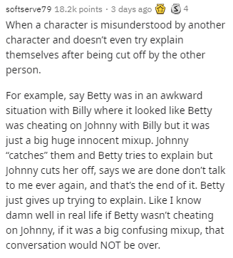 """Text - softserve79 18.2k points · 3 days ago When a character is misunderstood by another character and doesn't even try explain themselves after being cut off by the other person. For example, say Betty was in an awkward situation with Billy where it looked like Betty was cheating on Johnny with Billy but it was just a big huge innocent mixup. Johnny """"catches"""" them and Betty tries to explain but Johnny cuts her off, says we are done don't talk to me ever again, and that's the end of it. Betty j"""