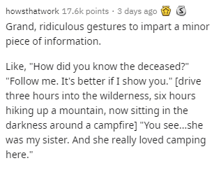 """Text - howsthatwork 17.6k points · 3 days ago O 3 Grand, ridiculous gestures to impart a minor piece of information. Like, """"How did you know the deceased?"""" """"Follow me. It's better if I show you."""" [drive three hours into the wilderness, six hours hiking up a mountain, now sitting in the darkness around a campfire] """"You see.she was my sister. And she really loved camping here."""""""