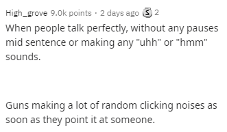 """Text - High_grove 9.0k points · 2 days ago 3 2 When people talk perfectly, without any pauses mid sentence or making any """"uhh"""" or """"hmm"""" sounds. Guns making a lot of random clicking noises as soon as they point it at someone."""