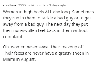 Text - sunflore_7777 5.5k points · 3 days ago Women in high heels ALL day long. Sometimes they run in them to tackle a bad guy or to get away from a bad guy. The next day they put their non-swollen feet back in them without complaint. Oh, women never sweat their makeup off. Their faces are never have a greasy sheen in Miami in August.