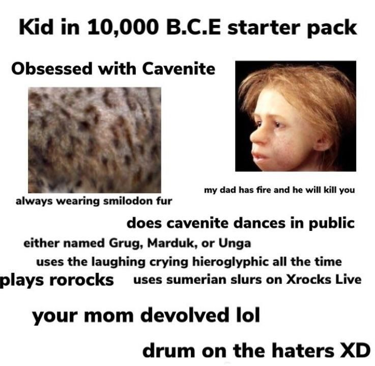 Face - Kid in 10,000 B.C.E starter pack Obsessed with Cavenite my dad has fire and he will kill you always wearing smilodon fur does cavenite dances in public either named Grug, Marduk, or Unga uses the laughing crying hieroglyphic all the time plays rorocks uses sumerian slurs on Xrocks Live your mom devolved lol drum on the haters XD