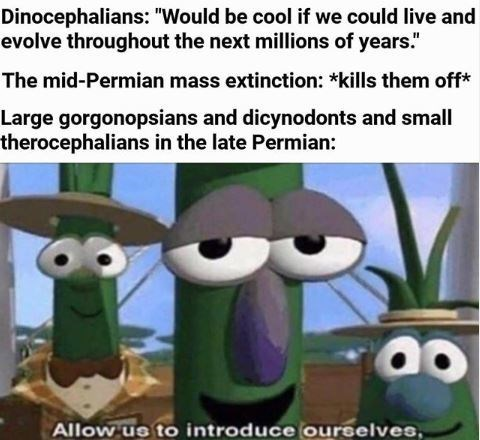 """Cartoon - Dinocephalians: """"Would be cool if we could live and evolve throughout the next millions of years."""" The mid-Permian mass extinction: *kills them off* Large gorgonopsians and dicynodonts and small therocephalians in the late Permian: Allow us to introduce ourselves,"""
