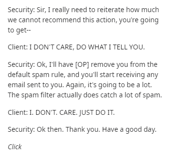 Text - Security: Sir, I really need to reiterate how much we cannot recommend this action, you're going to get-- Client: I DON'T CARE, DO WHAT I TELL YOU. Security: Ok, I'll have [OP] remove you from the default spam rule, and you'll start receiving any email sent to you. Again, it's going to be a lot. The spam filter actually does catch a lot of spam. Client: I. DON'T. CARE. JUST DO IT. Security: Ok then. Thank you. Have a good day. Click
