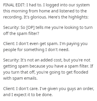 Text - FINAL EDIT: I had to. I logged into our system this morning from home and listened to the recording. It's glorious. Here's the highlights: Security: So [OP] tells me you're looking to turn off the spam filter? Client:I don't even get spam. I'm paying you people for something I don't need. Security: It's not an added cost, but you're not getting spam because you have a spam filter. If you turn that off, you're going to get flooded with spam emails. Client: I don't care. I've given you guys