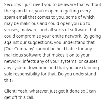 Text - Security: I just need you to be aware that without the spam filter, you're open to getting every spam email that comes to you, some of which may be malicious and could open you up to viruses, malware, and all sorts of software that could compromise your entire network. By going against our suggestions, you understand that [Our Company] cannot be held liable for any malicious software that makes it on to your network, infects any of your systems, or causes any system downtime and that you