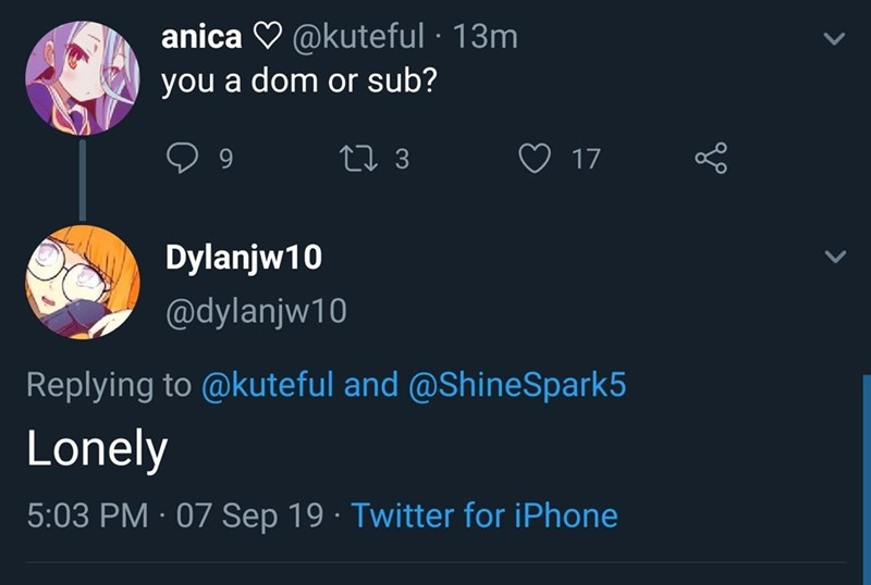 Text - anica V @kuteful · 13m you a dom or sub? 27 3 17 Dylanjw10 @dylanjw10 Replying to @kuteful and @ShineSpark5 Lonely 5:03 PM · 07 Sep 19 · Twitter for iPhone <>