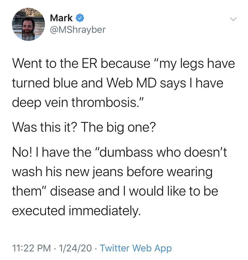 "Text - Mark @MShrayber Went to the ER because ""my legs have turned blue and Web MD says I have deep vein thrombosis."" Was this it? The big one? No! I have the ""dumbass who doesn't wash his new jeans before wearing them"" disease and I would like to be executed immediately. 11:22 PM · 1/24/20 · Twitter Web App"