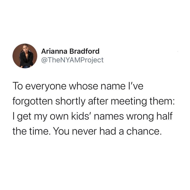 Text - Arianna Bradford @TheNYAMProject To everyone whose name I've forgotten shortly after meeting them: I get my own kids' names wrong half the time. You never had a chance.