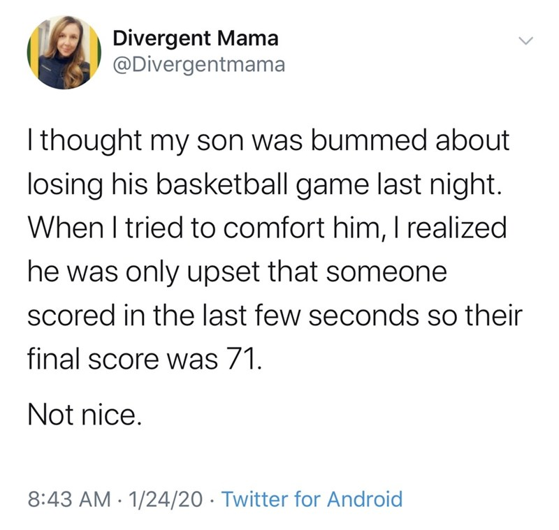 Text - Divergent Mama @Divergentmama Ithought my son was bummed about losing his basketball game last night. When I tried to comfort him, I realized he was only upset that someone scored in the last few seconds so their final score was 71. Not nice. 8:43 AM · 1/24/20 · Twitter for Android