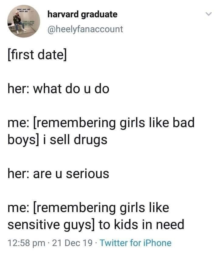 Text - harvard graduate @heelyfanaccount [first date] her: what do u do me: [remembering girls like bad boys] i sell drugs her: are u serious me: [remembering girls like sensitive guys] to kids in need 12:58 pm · 21 Dec 19 Twitter for iPhone