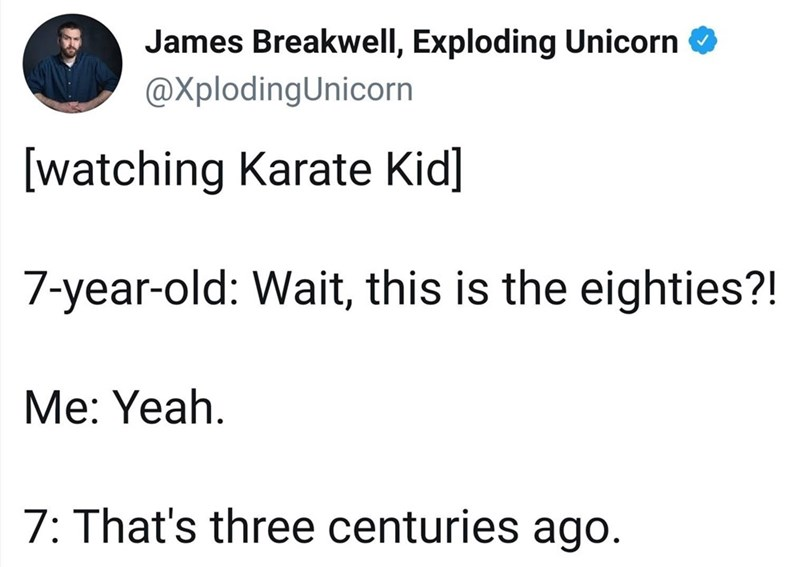 Text - James Breakwell, Exploding Unicorn @XplodingUnicorn [watching Karate Kid] 7-year-old: Wait, this is the eighties?! Me: Yeah. 7: That's three centuries ago.