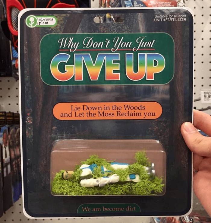 Toy - Suitable for all ages UNIT #F3RTIL1Z3R obvious plant Why Don't You Just GIVE UP 9.9 Lie Down in the Woods and Let the Moss Reclaim you We am become dirt