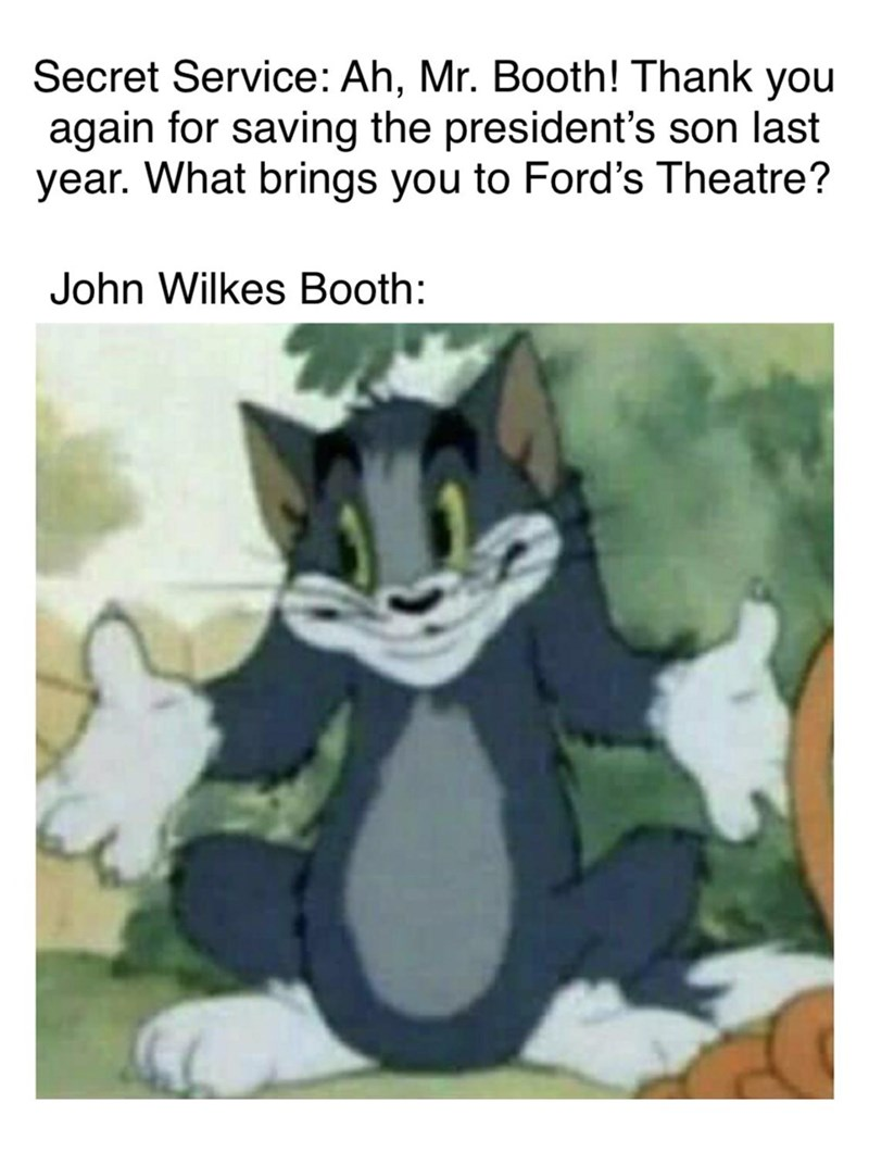 Cartoon - Secret Service: Ah, Mr. Booth! Thank you again for saving the president's son last year. What brings you to Ford's Theatre? John Wilkes Booth: