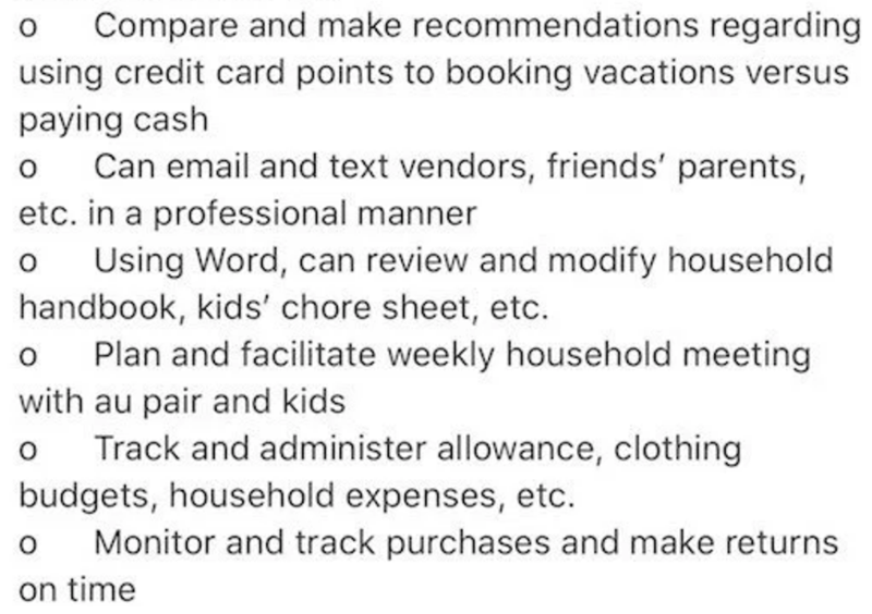 Text - Compare and make recommendations regarding using credit card points to booking vacations versus paying cash Can email and text vendors, friends' parents, etc. in a professional manner Using Word, can review and modify household handbook, kids' chore sheet, etc. Plan and facilitate weekly household meeting with au pair and kids Track and administer allowance, clothing budgets, household expenses, etc. Monitor and track purchases and make returns on time
