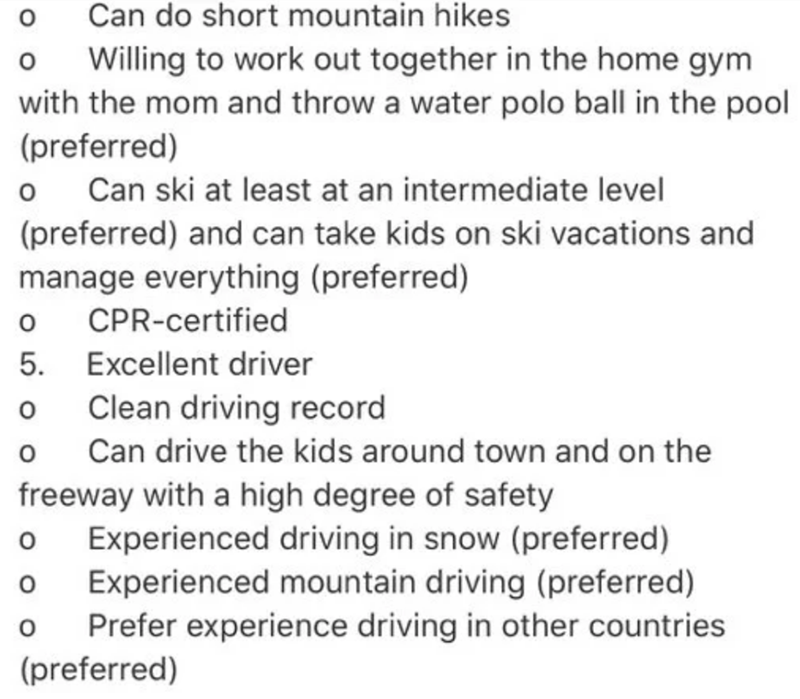 Text - Can do short mountain hikes Willing to work out together in the home gym with the mom and throw a water polo ball in the pool (preferred) Can ski at least at an intermediate level (preferred) and can take kids on ski vacations and manage everything (preferred) CPR-certified 5. Excellent driver Clean driving record Can drive the kids around town and on the freeway with a high degree of safety Experienced driving in snow (preferred) Experienced mountain driving (preferred) Prefer experience