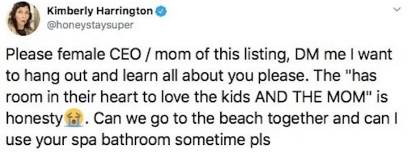 "Text - Kimberly Harrington @honeystaysuper Please female CEO / mom of this listing, DM me I want to hang out and learn all about you please. The ""has room in their heart to love the kids AND THE MOM"" is honesty . Can we go to the beach together and can I use your spa bathroom sometime pls"