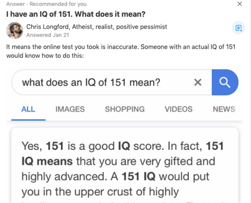 Text - Answer · Recommended for you I have an IQ of 151. What does it mean? х Chris Longford, Atheist, realist, positive pessimist Answered Jan 21 It means the online test you took is inaccurate. Someone with an actual IQ of 151 would know how to do this: what does an IQ of 151 mean? ALL VIDEOS IMAGES SHOPPING NEWS Yes, 151 is a good IQ score. In fact, 151 IQ means that you are very gifted and highly advanced. A 151 IQ would put you in the upper crust of highly