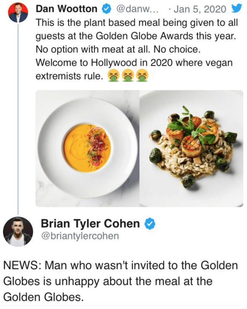 Food - @danw... · Jan 5, 2020 Dan Wootton This is the plant based meal being given to all guests at the Golden Globe Awards this year. No option with meat at all. No choice. Welcome to Hollywood in 2020 where vegan extremists rule. Brian Tyler Cohen @briantylercohen NEWS: Man who wasn't invited to the Golden Globes is unhappy about the meal at the Golden Globes.
