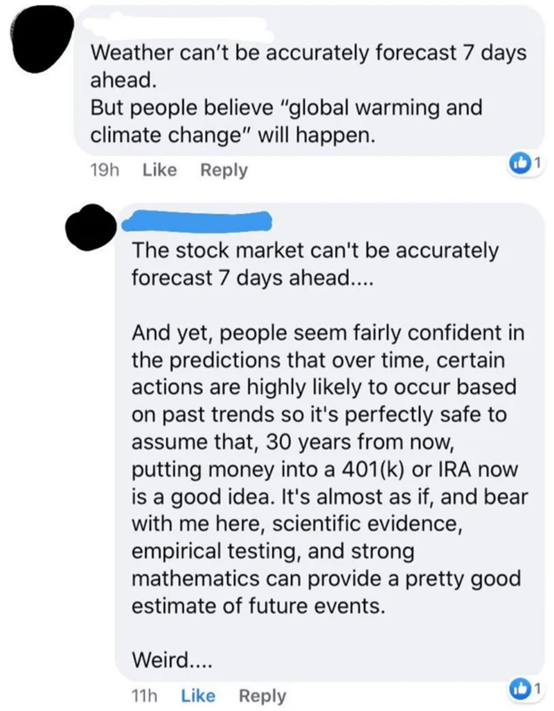 """Text - Weather can't be accurately forecast 7 days ahead. But people believe """"global warming and climate change"""" will happen. 19h Like Reply The stock market can't be accurately forecast 7 days ahead.... And yet, people seem fairly confident in the predictions that over time, certain actions are highly likely to occur based on past trends so it's perfectly safe to assume that, 30 years from now, putting money into a 401(k) or IRA now is a good idea. It's almost as if, and bear with me here, scie"""