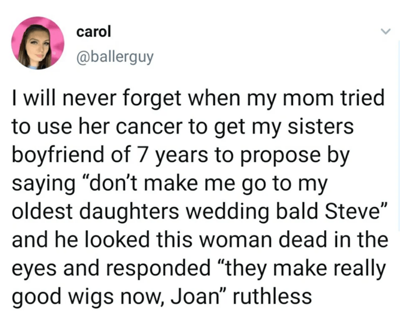 """Text - carol @ballerguy I will never forget when my mom tried to use her cancer to get my sisters boyfriend of 7 years to propose by saying """"don't make me go to my oldest daughters wedding bald Steve"""" and he looked this woman dead in the eyes and responded """"they make really good wigs now, Joan"""" ruthless"""