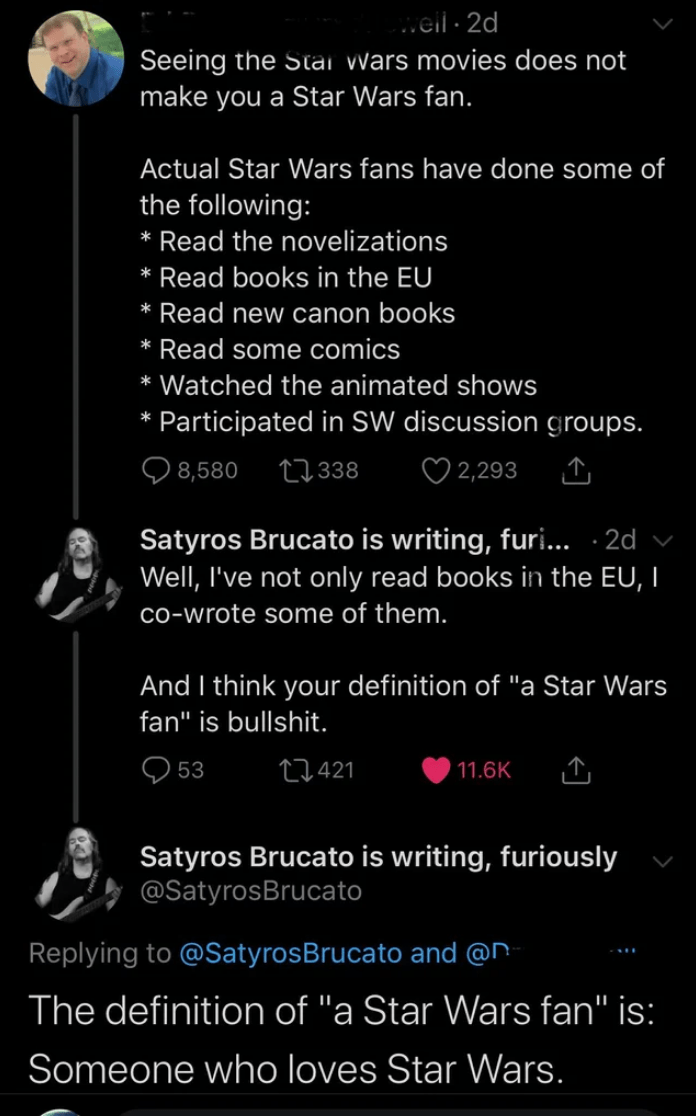 """Text - .eil 2d Seeing the Stai Wars movies does not make you a Star Wars fan. Actual Star Wars fans have done some of the following: Read the novelizations Read books in the EU Read new canon books * Read some comics * Watched the animated shows Participated in SW discussion groups. Q 8,580 27 338 ♡ 2,293 Satyros Brucato is writing, furi... · 2d Well, I've not only read books in the EU, I co-wrote some of them. And I think your definition of """"a Star Wars fan"""" is bullshit. Q 53 27421 11.6K Satyro"""