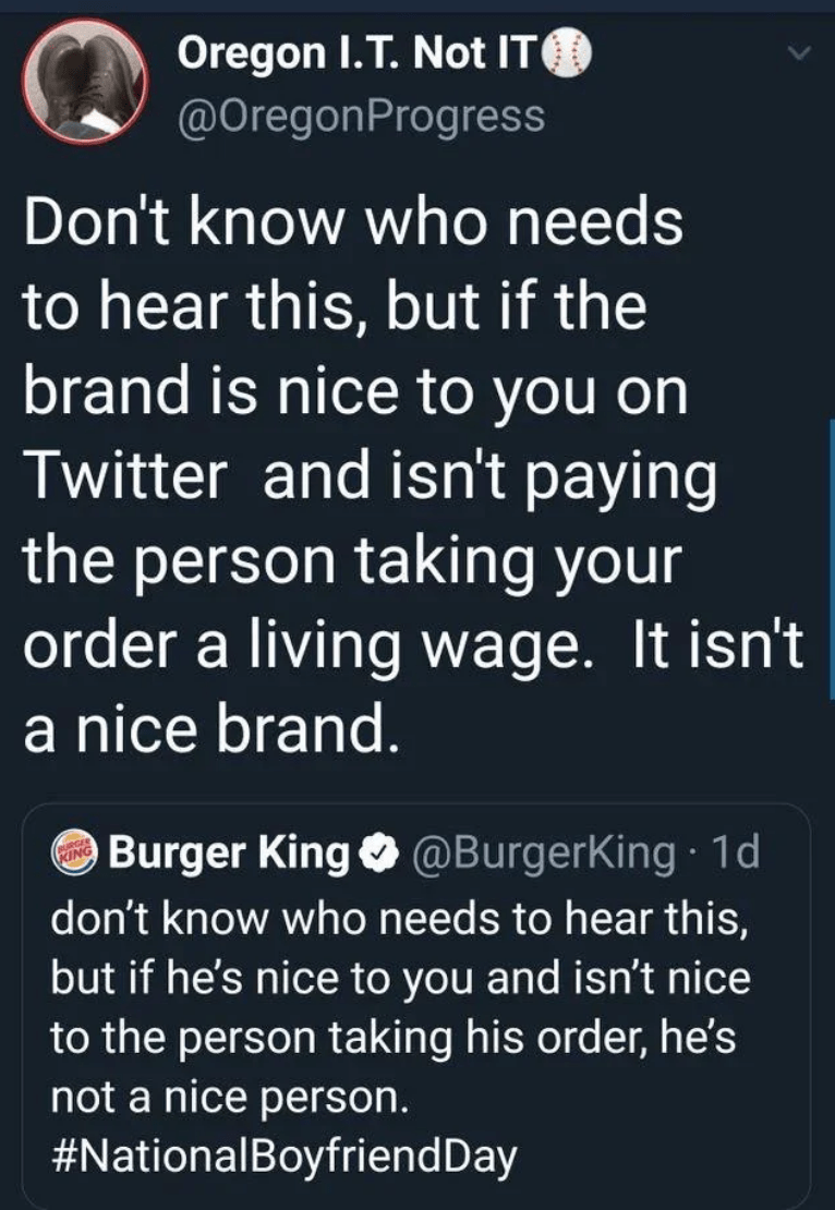 Text - Oregon I.T. Not IT @OregonProgress Don't know who needs to hear this, but if the brand is nice to you on Twitter and isn't paying the person taking your order a living wage. It isn't a nice brand. Burger King O @BurgerKing 1d don't know who needs to hear this, but if he's nice to you and isn't nice to the person taking his order, he's not a nice person. #NationalBoyfriendDay RING