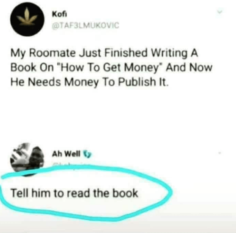 """Text - Kofi @TAF3LMUKOVIC My Roomate Just Finished Writing A Book On """"How To Get Money"""" And Now He Needs Money To Publish It. Ah Well Tell him to read the book"""