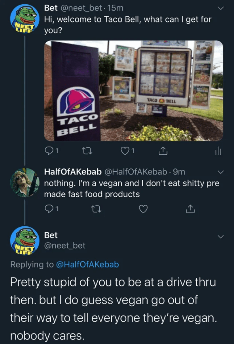Font - Bet @neet_bet · 15m Hi, welcome to Taco Bell, what can I get for NEET LIFF you? TACO O BELL TACO BELL HalfOfAKebab @HalfOfAKebab · 9m nothing. I'm a vegan and I don't eat shitty pre made fast food products Bet @neet_bet NEET LIFF Replying to @HalfOfAKebab Pretty stupid of you to be at a drive thru then. but I do guess vegan go out of their way to tell everyone they're vegan. nobody cares.
