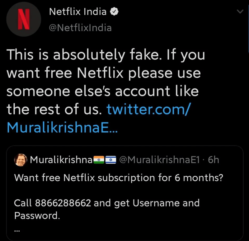 Text - Netflix India N @NetflixIndia This is absolutely fake. If you want free Netflix please use someone else's account like the rest of us. twitter.com/ MuralikrishnaE. Muralikrishna9o @MuralikrishnaE1 · 6h Want free Netflix subscription for 6 months? Call 8866288662 and get Username and Password.