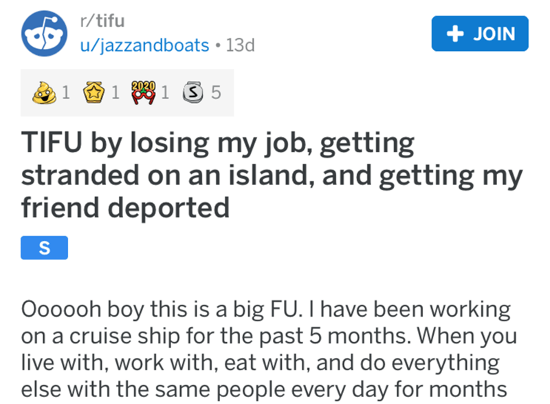 Text - r/tifu + JOIN u/jazzandboats • 13d 1 61 1 3 5 2020 TIFU by losing my job, getting stranded on an island, and getting my friend deported Oooooh boy this is a big FU. Thave been working on a cruise ship for the past 5 months. When you live with, work with, eat with, and do everything else with the same people every day for months