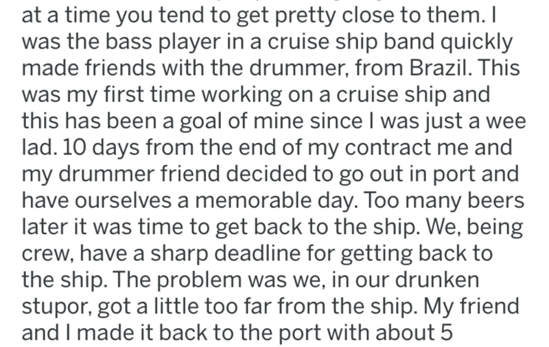 Text - at a time you tend to get pretty close to them. I was the bass player in a cruise ship band quickly made friends with the drummer, from Brazil. This was my first time working on a cruise ship and this has been a goal of mine since I was just a wee lad. 10 days from the end of my contract me and my drummer friend decided to go out in port and have ourselves a memorable day. Too many beers later it was time to get back to the ship. We, being crew, have a sharp deadline for getting back to t